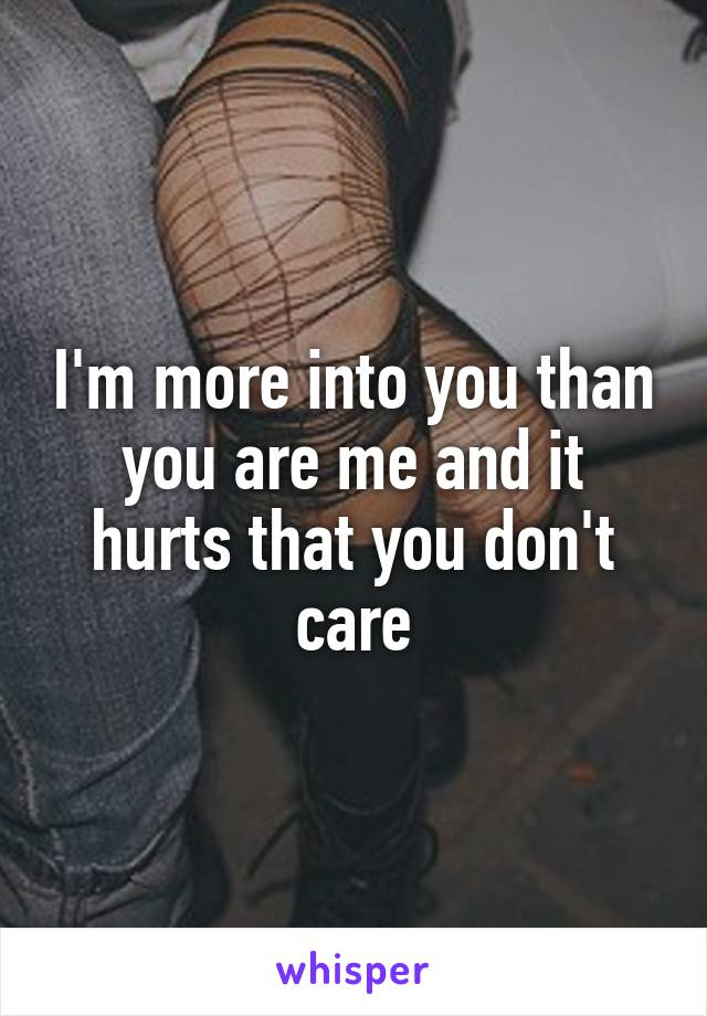I'm more into you than you are me and it hurts that you don't care