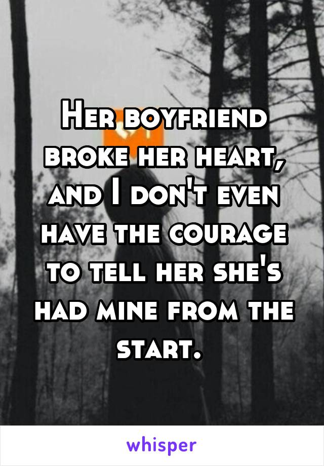 Her boyfriend broke her heart, and I don't even have the courage to tell her she's had mine from the start.