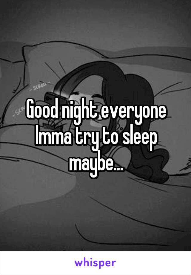 Good night everyone Imma try to sleep maybe...