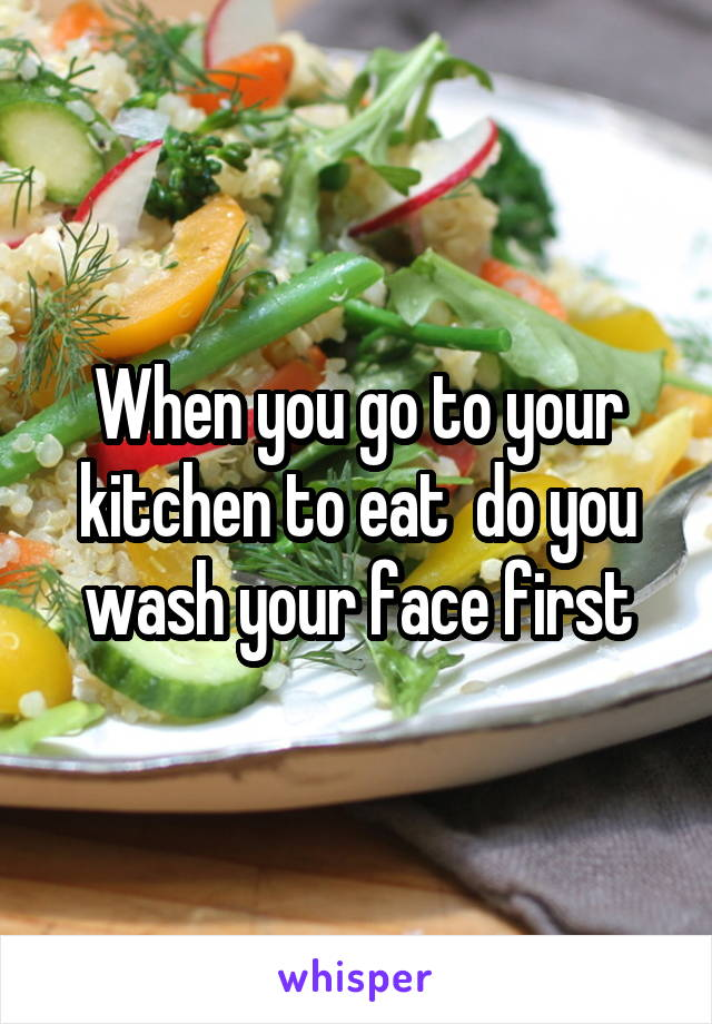 When you go to your kitchen to eat  do you wash your face first