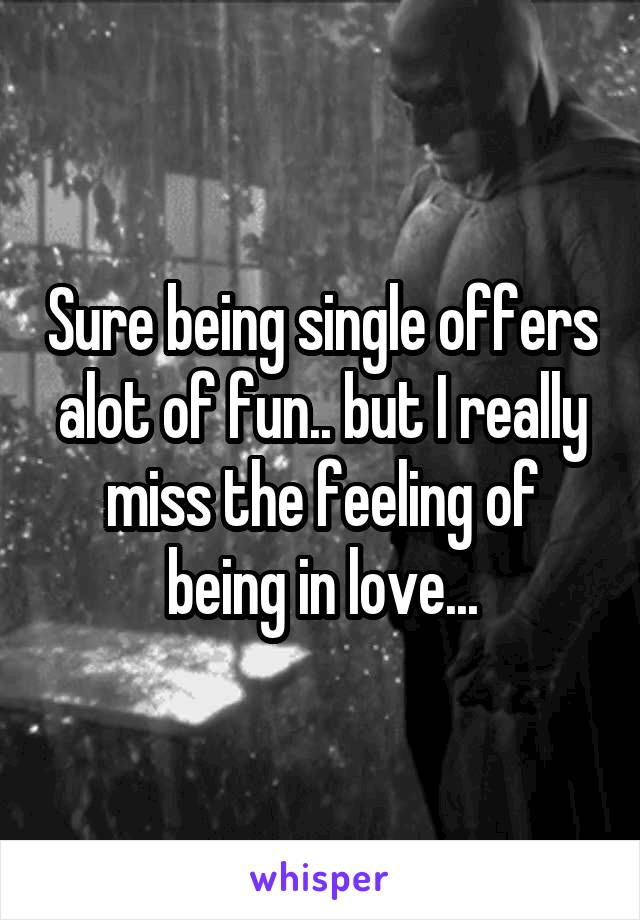 Sure being single offers alot of fun.. but I really miss the feeling of being in love...