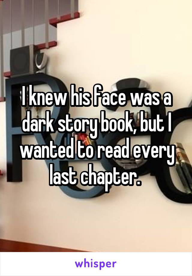 I knew his face was a dark story book, but I wanted to read every last chapter.