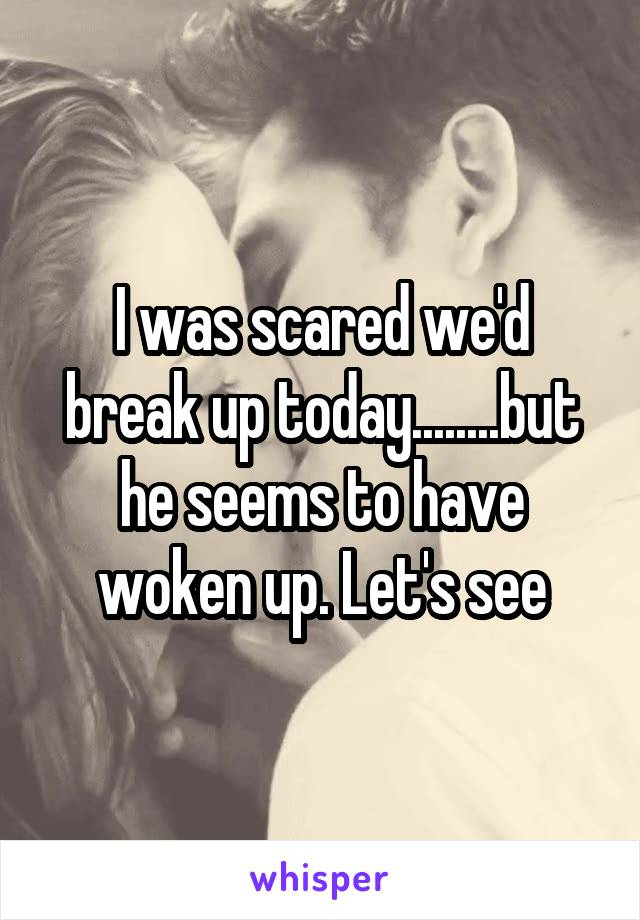 I was scared we'd break up today........but he seems to have woken up. Let's see
