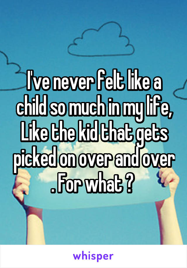 I've never felt like a child so much in my life, Like the kid that gets picked on over and over . For what ?