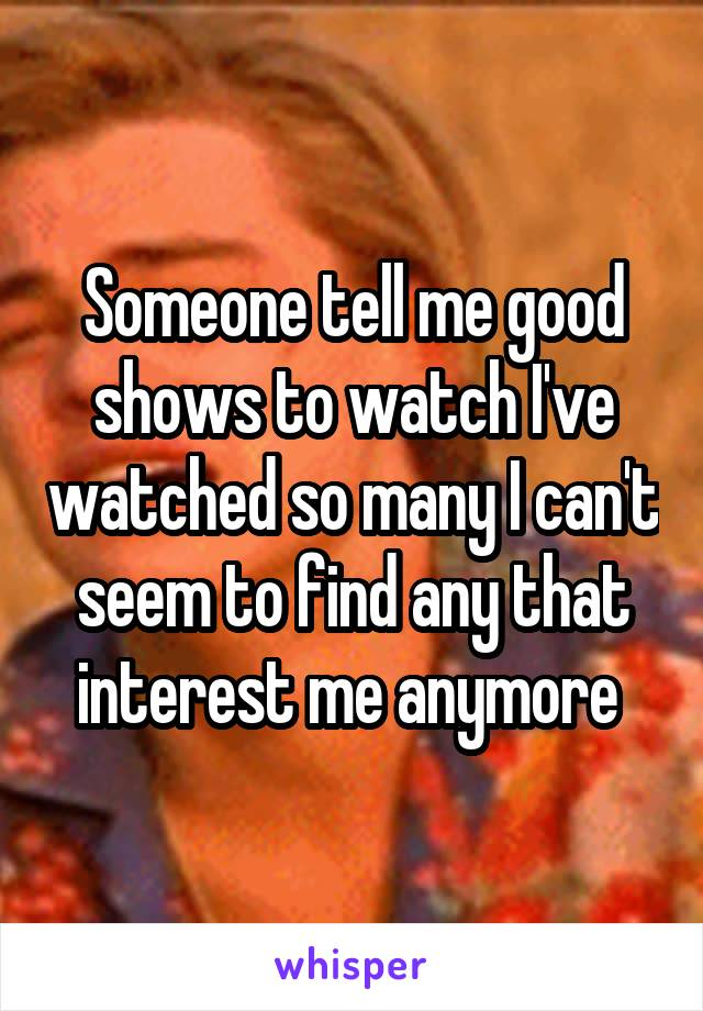 Someone tell me good shows to watch I've watched so many I can't seem to find any that interest me anymore