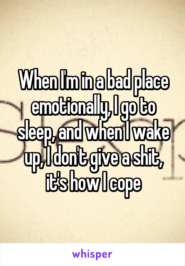 When I'm in a bad place emotionally, I go to sleep, and when I wake up, I don't give a shit, it's how I cope