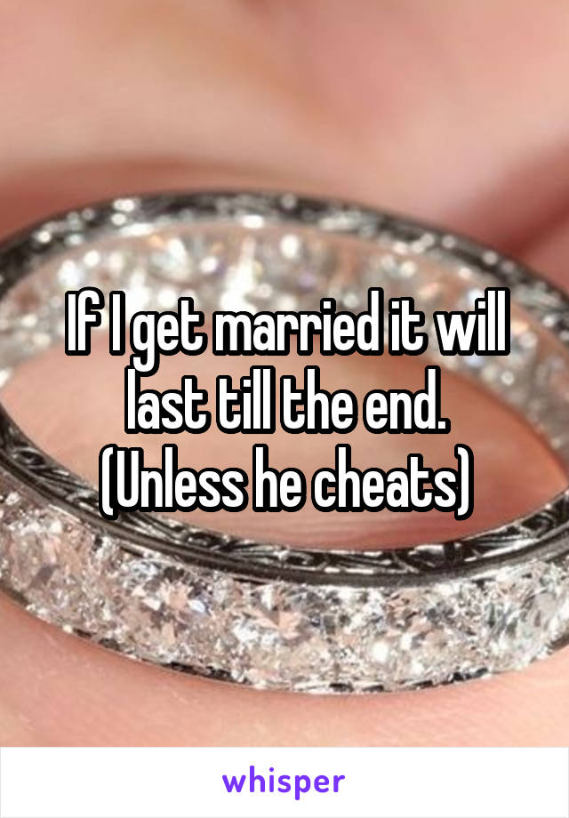 If I get married it will last till the end. (Unless he cheats)