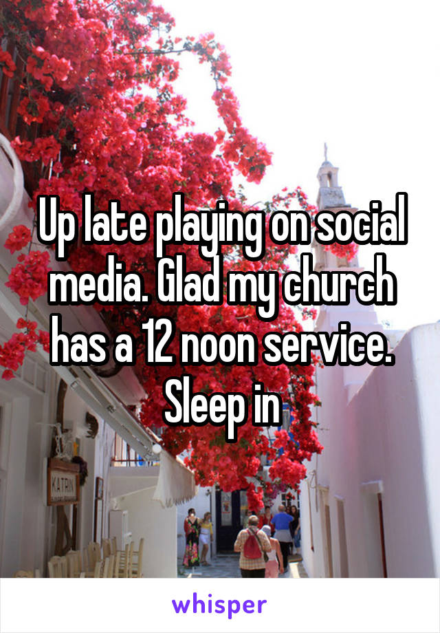 Up late playing on social media. Glad my church has a 12 noon service. Sleep in
