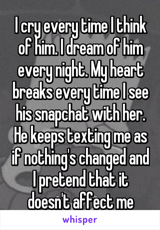 I cry every time I think of him. I dream of him every night. My heart breaks every time I see his snapchat with her. He keeps texting me as if nothing's changed and I pretend that it doesn't affect me