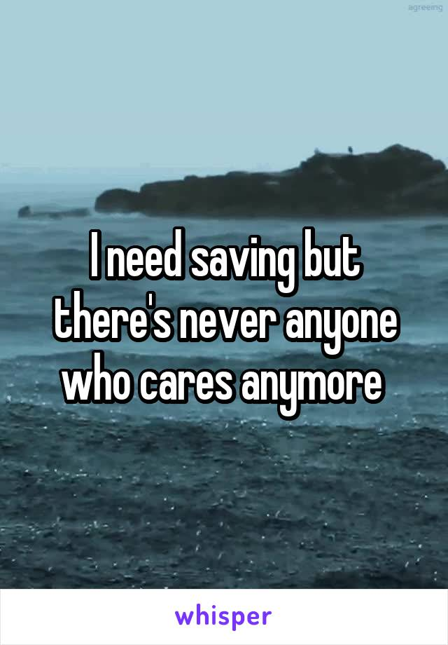 I need saving but there's never anyone who cares anymore