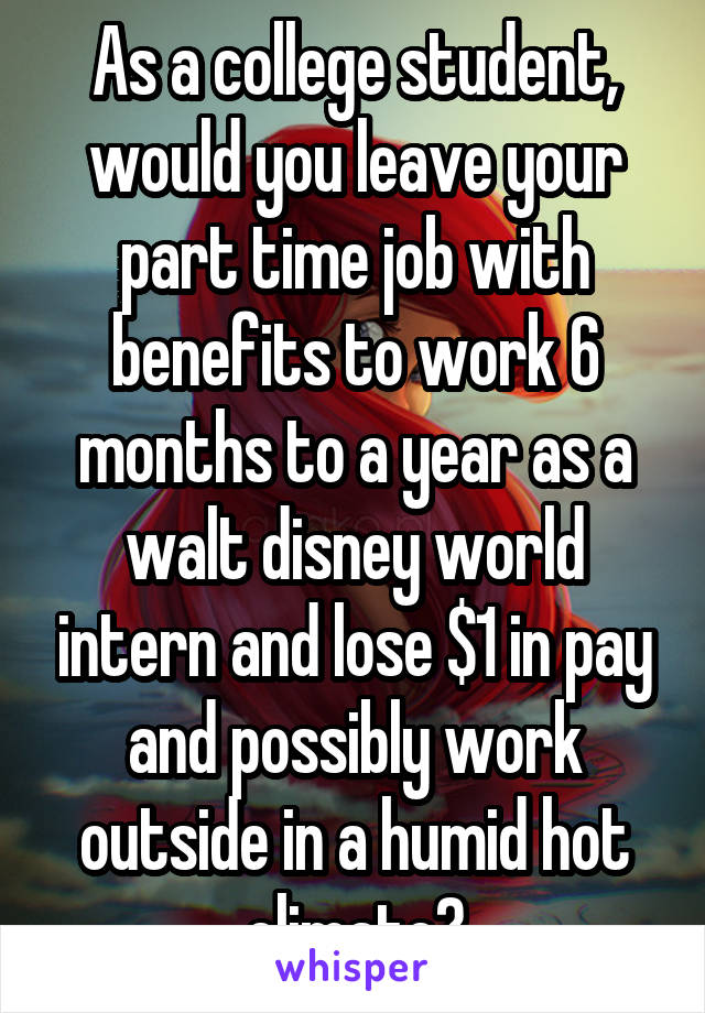 As a college student, would you leave your part time job with benefits to work 6 months to a year as a walt disney world intern and lose $1 in pay and possibly work outside in a humid hot climate?