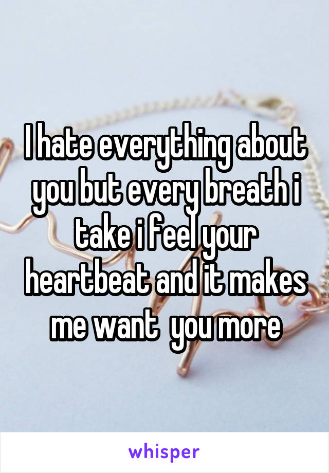 I hate everything about you but every breath i take i feel your heartbeat and it makes me want  you more