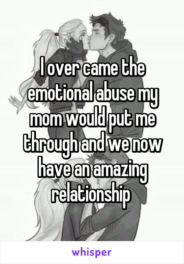 I over came the emotional abuse my mom would put me through and we now have an amazing relationship