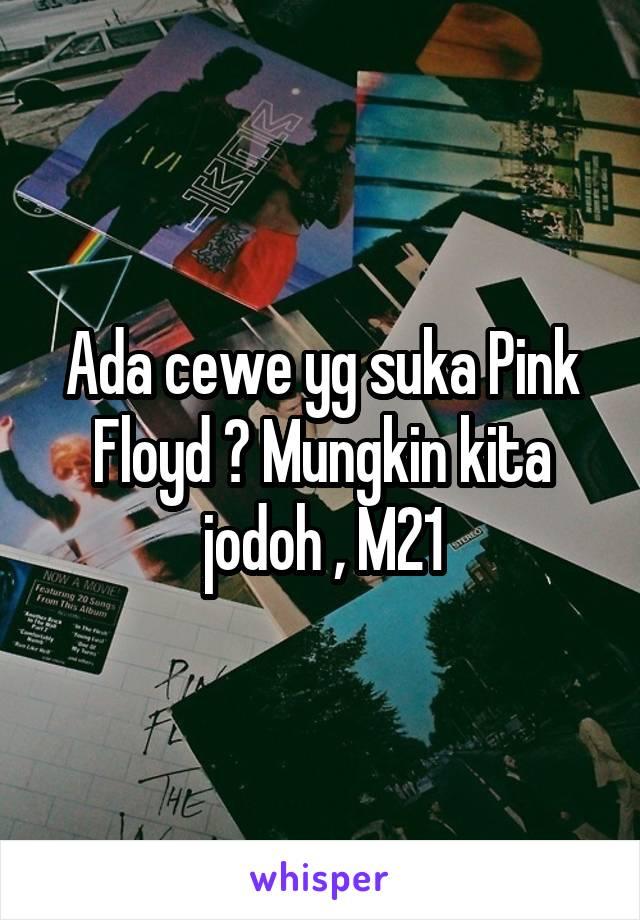 Ada cewe yg suka Pink Floyd ? Mungkin kita jodoh , M21