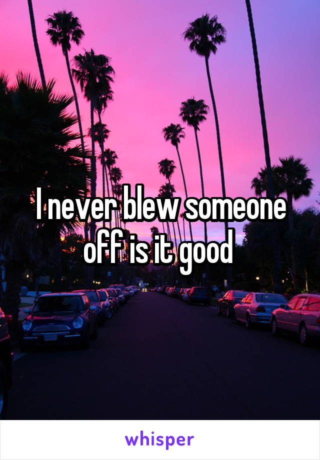 I never blew someone off is it good