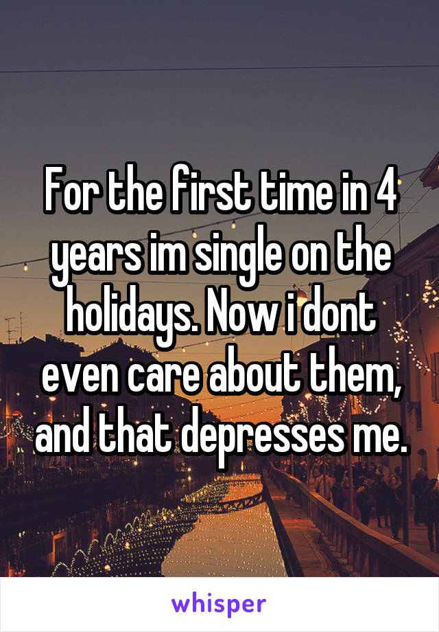 For the first time in 4 years im single on the holidays. Now i dont even care about them, and that depresses me.