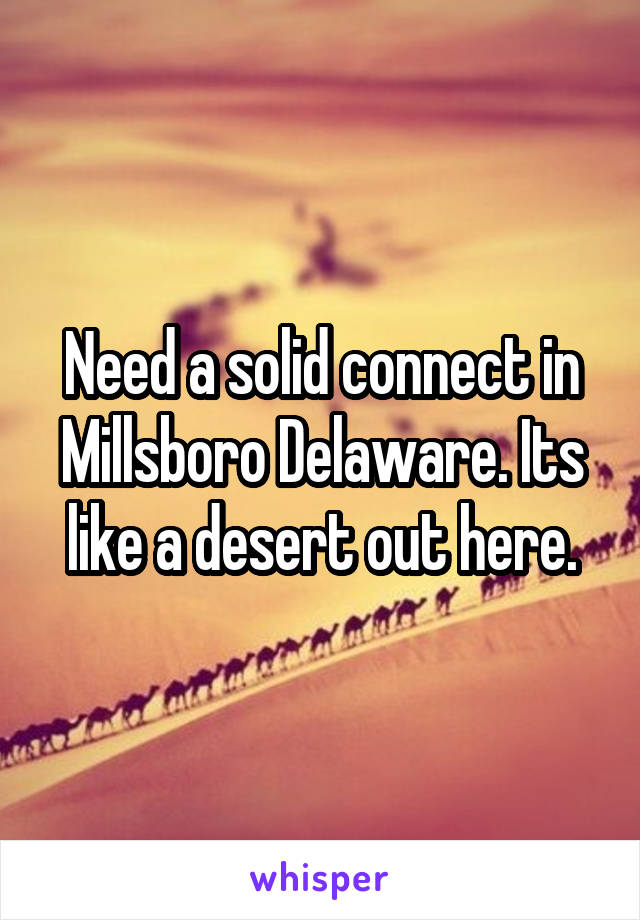 Need a solid connect in Millsboro Delaware. Its like a desert out here.