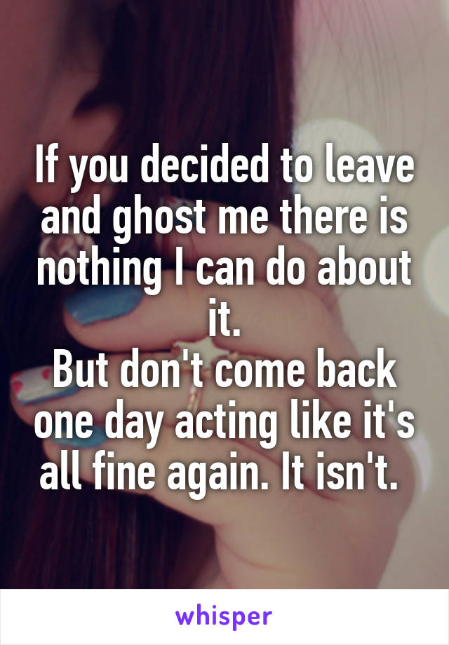 If you decided to leave and ghost me there is nothing I can do about it. But don't come back one day acting like it's all fine again. It isn't.