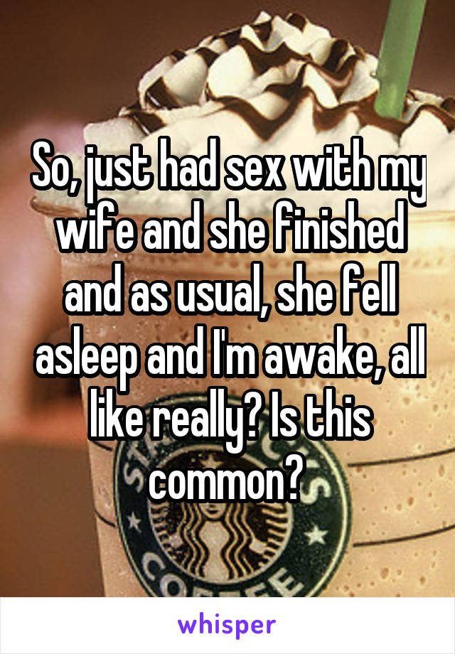 So, just had sex with my wife and she finished and as usual, she fell asleep and I'm awake, all like really? Is this common?