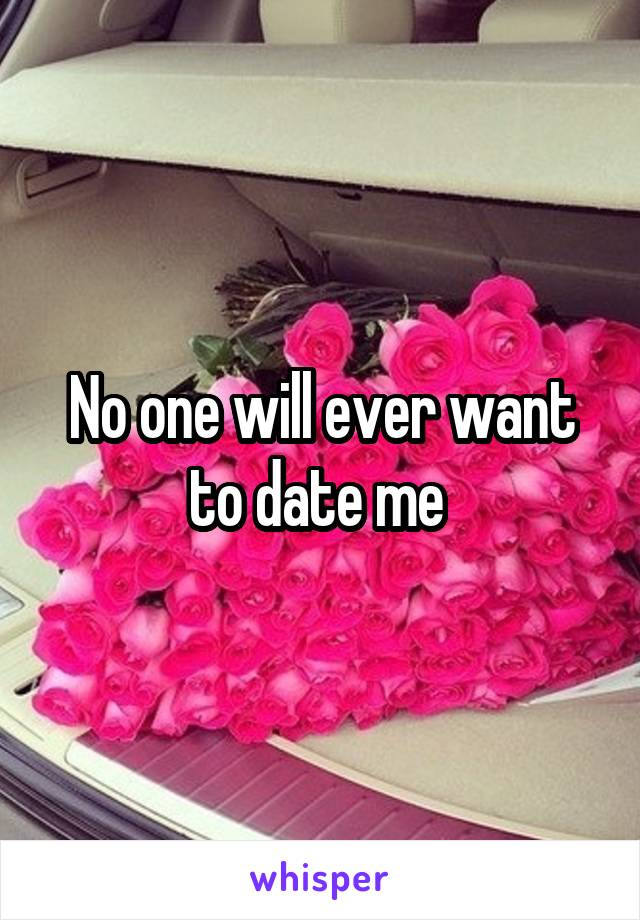 No one will ever want to date me