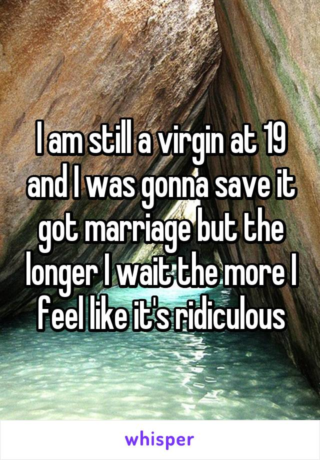 I am still a virgin at 19 and I was gonna save it got marriage but the longer I wait the more I feel like it's ridiculous