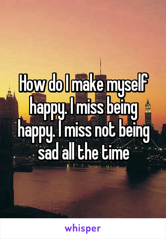 How do I make myself happy. I miss being happy. I miss not being sad all the time