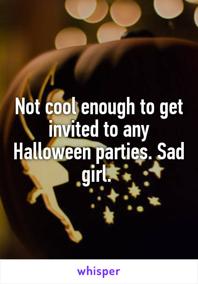 Not cool enough to get invited to any Halloween parties. Sad girl.