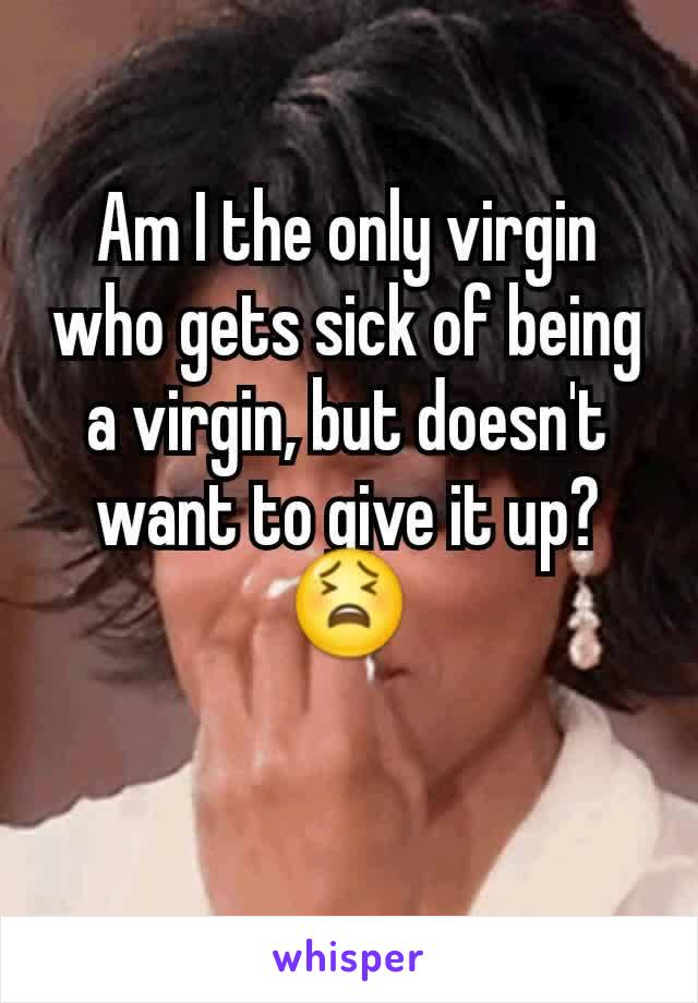 Am I the only virgin who gets sick of being a virgin, but doesn't want to give it up? 😫