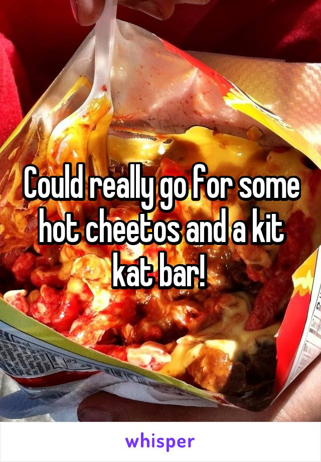 Could really go for some hot cheetos and a kit kat bar!