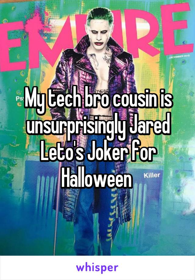 My tech bro cousin is unsurprisingly Jared Leto's Joker for Halloween