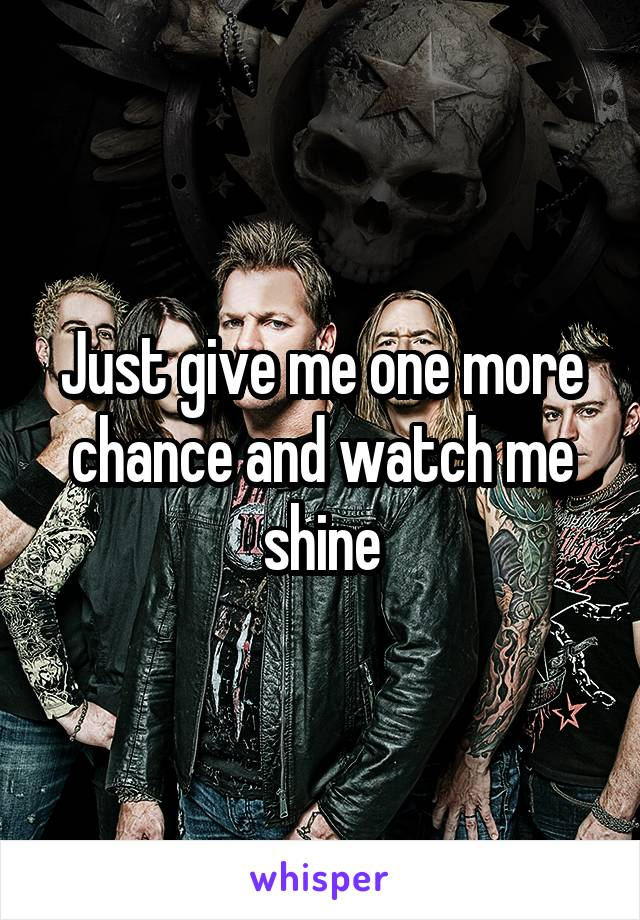 Just give me one more chance and watch me shine