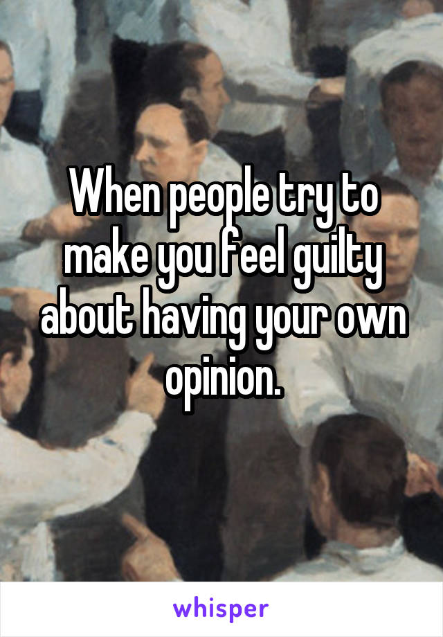 When people try to make you feel guilty about having your own opinion.