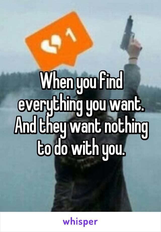 When you find everything you want. And they want nothing to do with you.