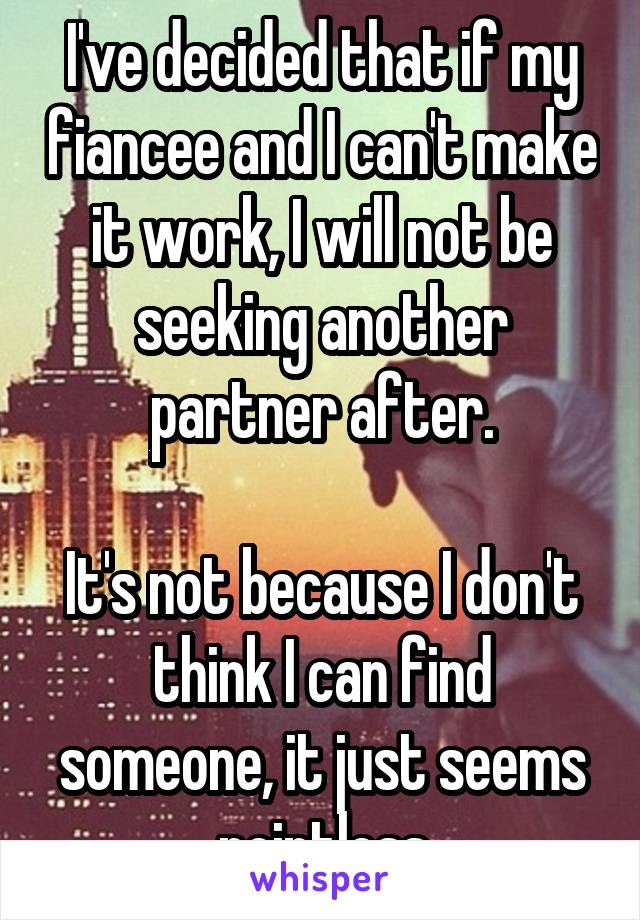 I've decided that if my fiancee and I can't make it work, I will not be seeking another partner after.  It's not because I don't think I can find someone, it just seems pointless