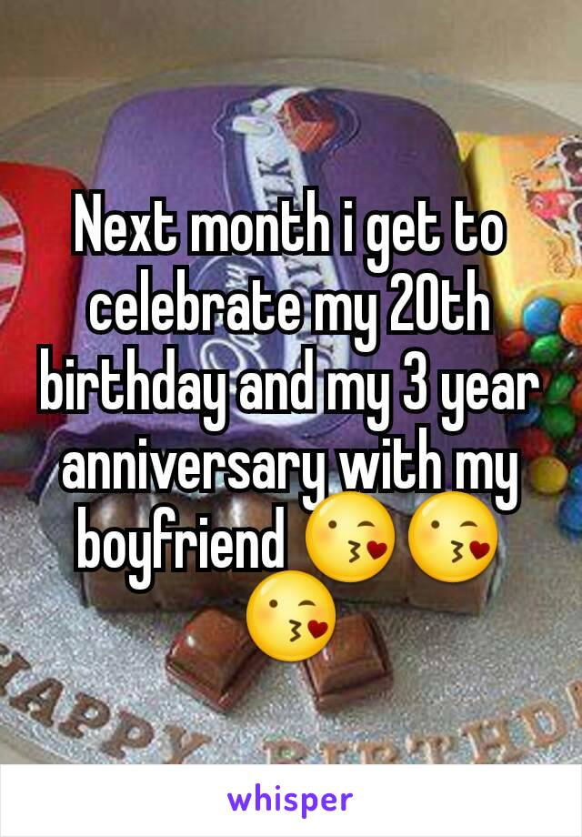 Next month i get to celebrate my 20th birthday and my 3 year anniversary with my boyfriend 😘😘😘