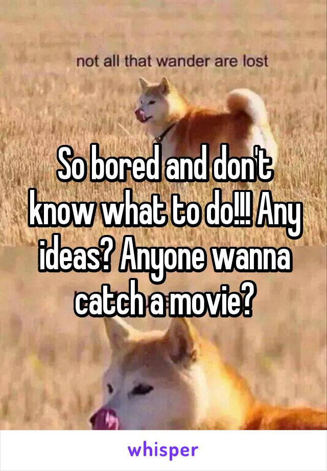 So bored and don't know what to do!!! Any ideas? Anyone wanna catch a movie?