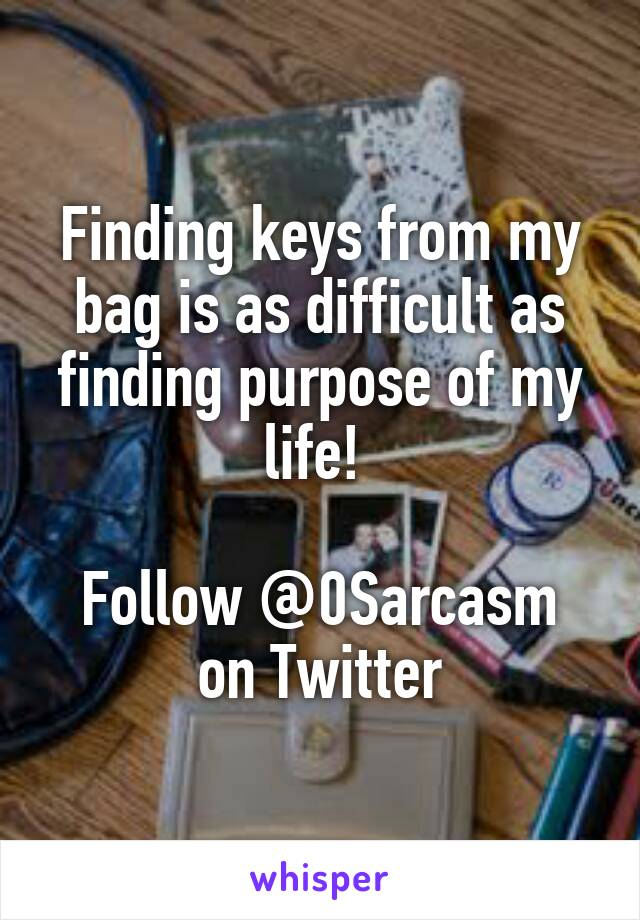 Finding keys from my bag is as difficult as finding purpose of my life!   Follow @0Sarcasm on Twitter