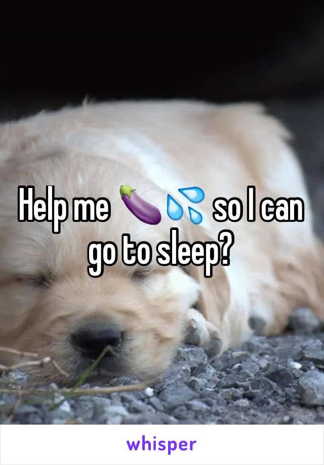 Help me 🍆💦 so I can go to sleep?