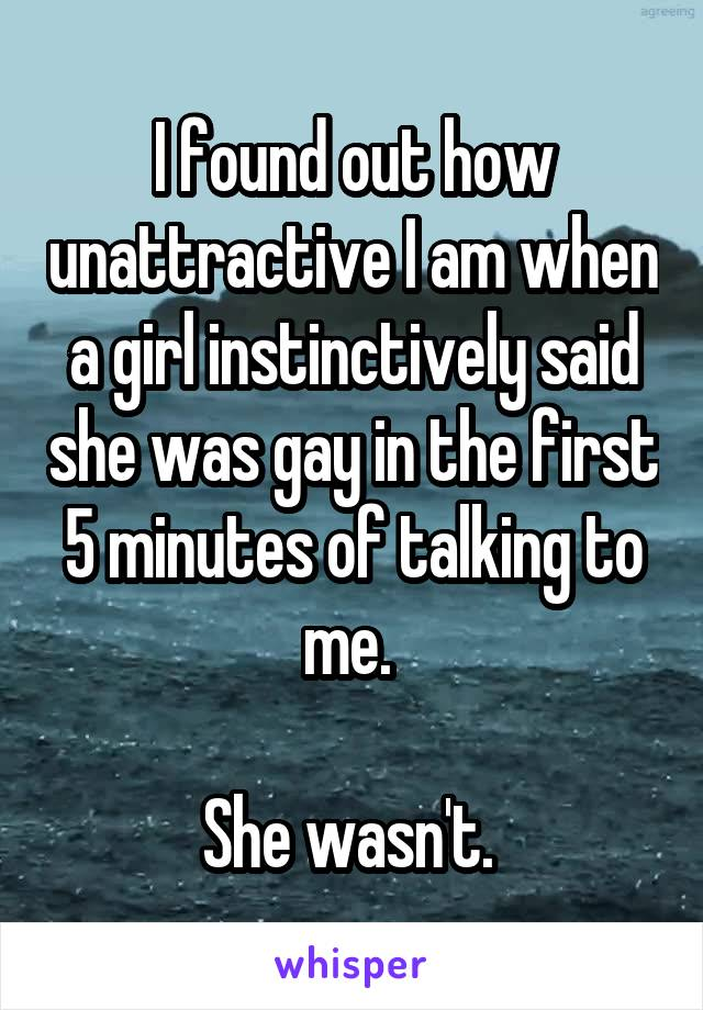 I found out how unattractive I am when a girl instinctively said she was gay in the first 5 minutes of talking to me.   She wasn't.