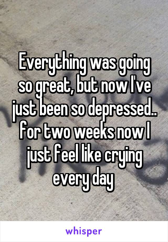 Everything was going so great, but now I've just been so depressed.. for two weeks now I just feel like crying every day