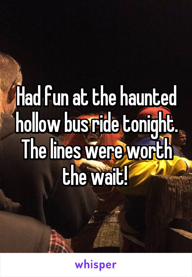 Had fun at the haunted hollow bus ride tonight. The lines were worth the wait!