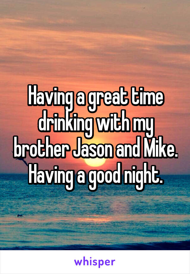 Having a great time drinking with my brother Jason and Mike. Having a good night.