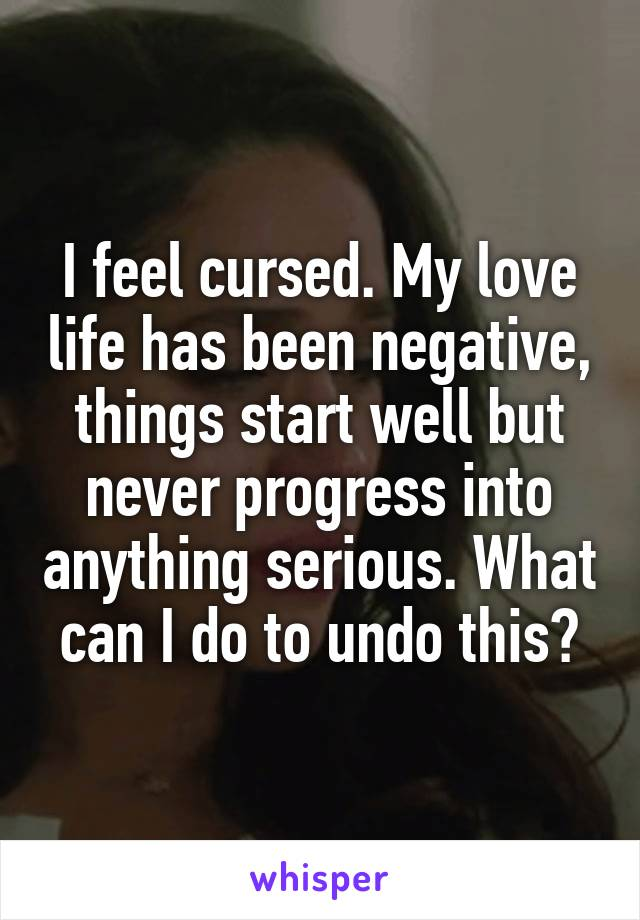 I feel cursed. My love life has been negative, things start well but never progress into anything serious. What can I do to undo this?
