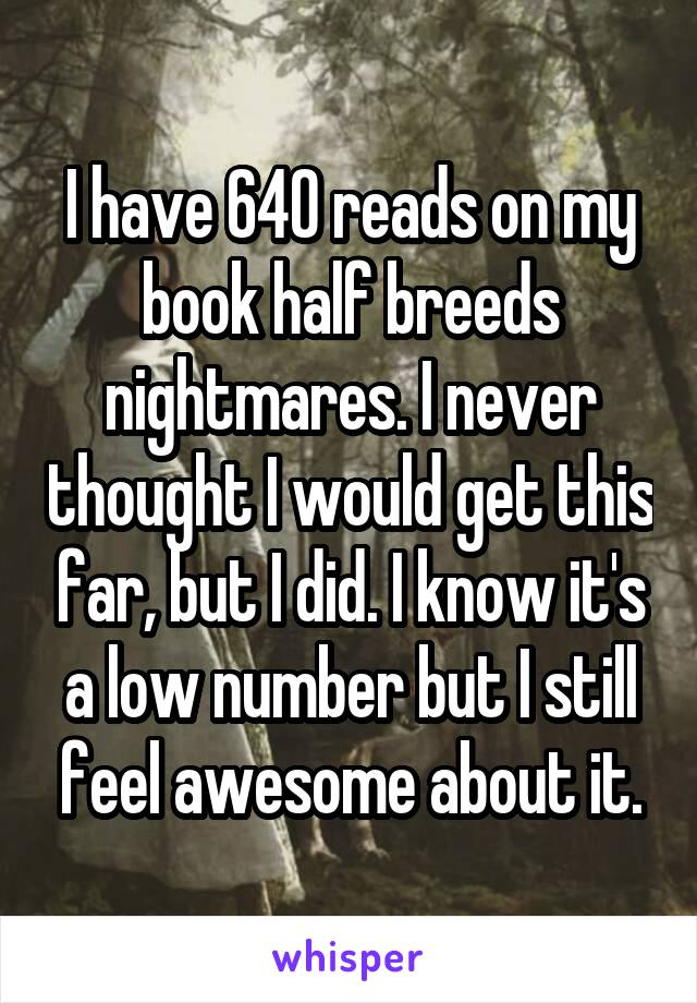 I have 640 reads on my book half breeds nightmares. I never thought I would get this far, but I did. I know it's a low number but I still feel awesome about it.