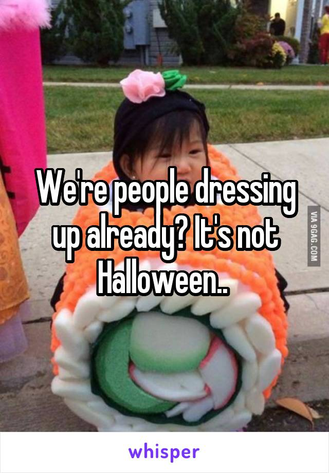 We're people dressing up already? It's not Halloween..
