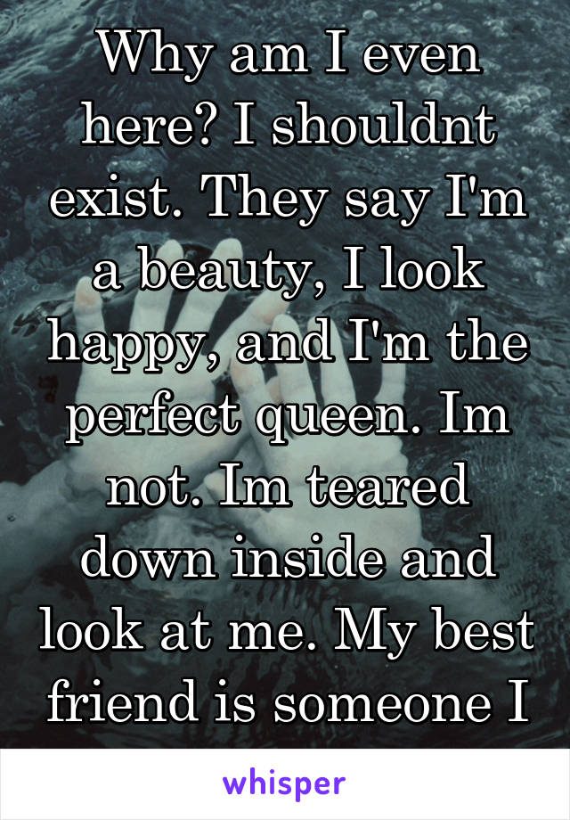 Why am I even here? I shouldnt exist. They say I'm a beauty, I look happy, and I'm the perfect queen. Im not. Im teared down inside and look at me. My best friend is someone I cant even talk too.