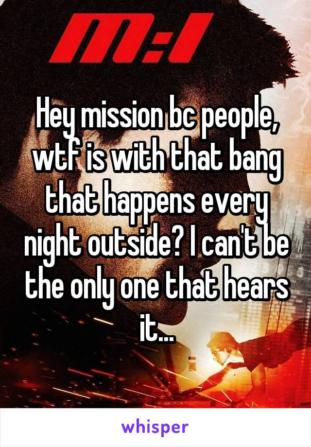 Hey mission bc people, wtf is with that bang that happens every night outside? I can't be the only one that hears it...