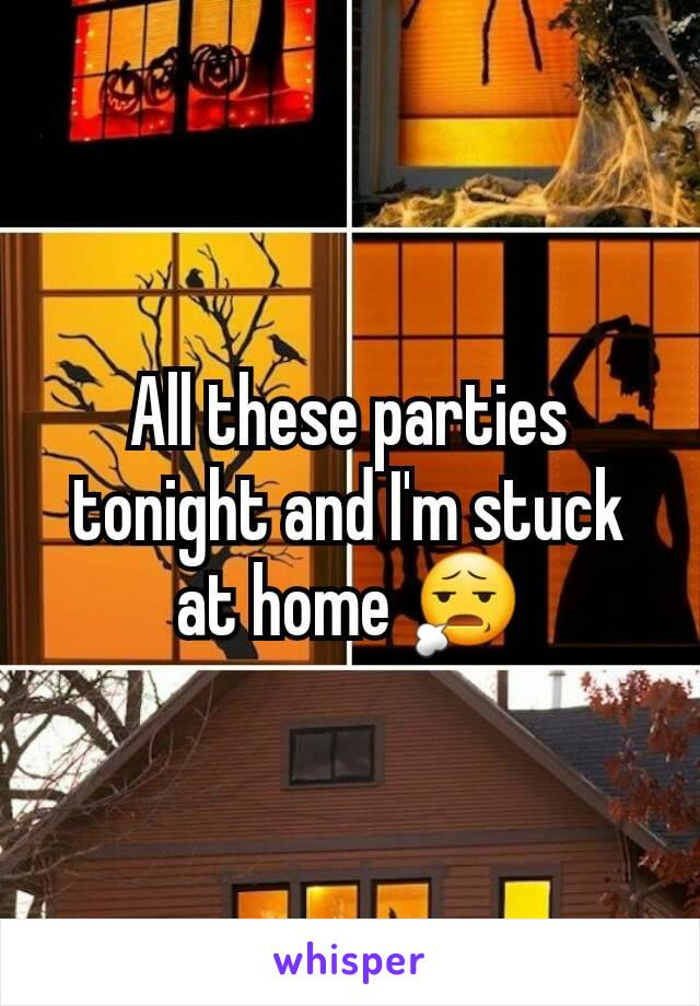 All these parties tonight and I'm stuck at home 😧