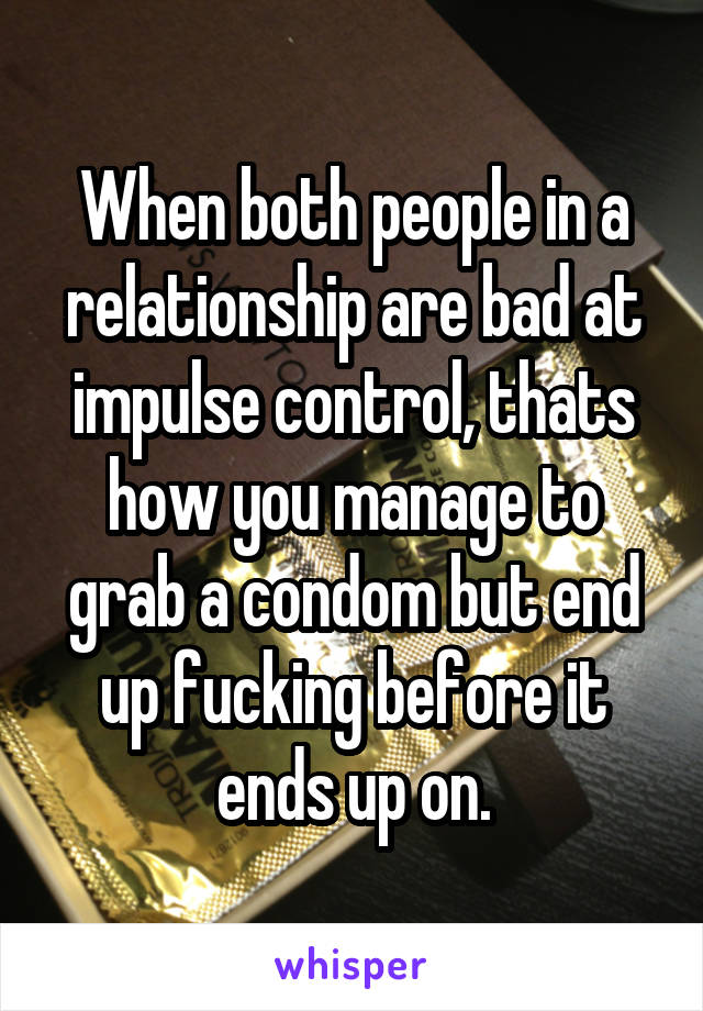 When both people in a relationship are bad at impulse control, thats how you manage to grab a condom but end up fucking before it ends up on.
