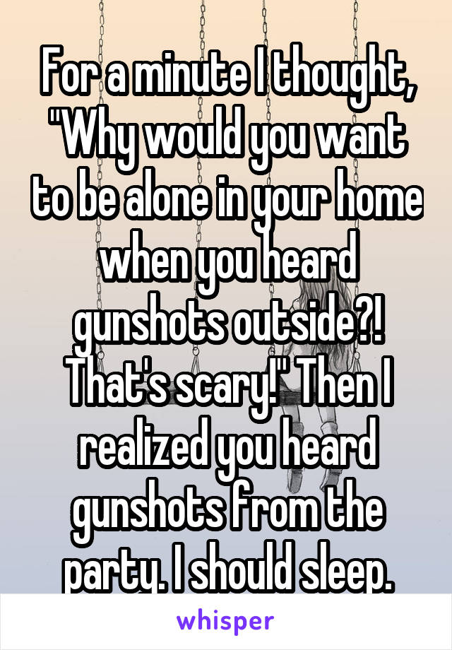 """For a minute I thought, """"Why would you want to be alone in your home when you heard gunshots outside?! That's scary!"""" Then I realized you heard gunshots from the party. I should sleep."""
